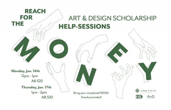 Reach for the Money! Art & Design Scholarship Help Sessions. Monday, January 14, 12–1pm in AB320. Thursday, Jan. 17, 1–2pm, AB320. Bring your completed FAFSA! Snacks provided!