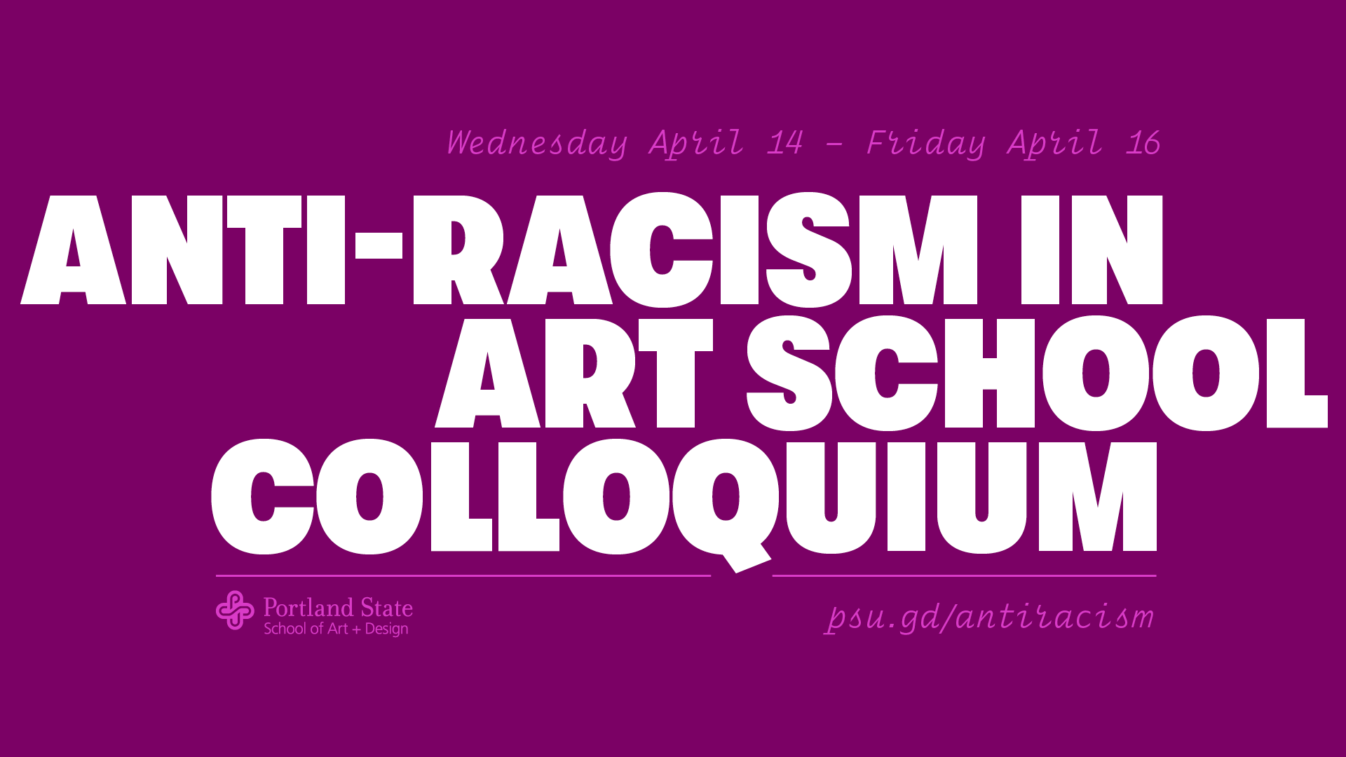 Anti-Racism in Art School Colloquium: Wednesday, April 14 –Friday, April 16. psu.gd/antiracism. Portland State University School of Art + Design