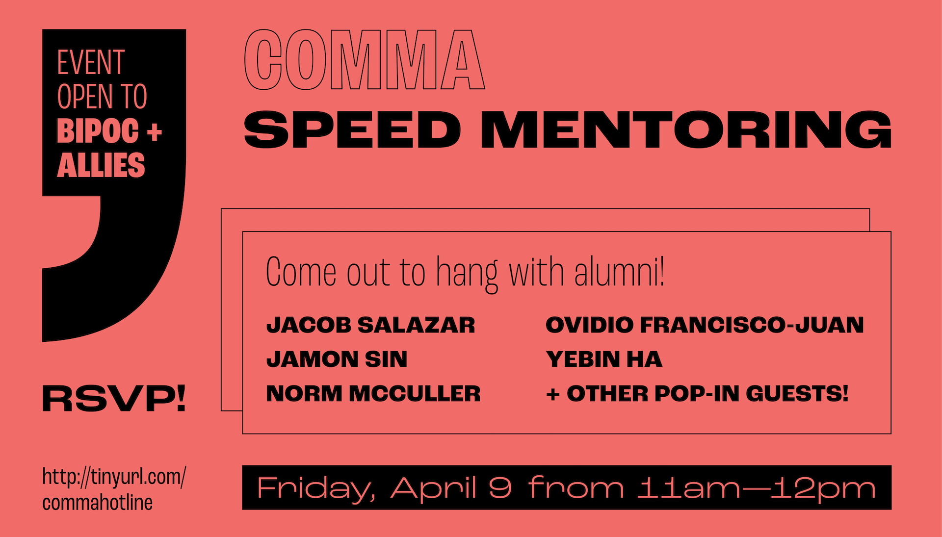 COMMA Speed Mentoring, opening to BIPOC + Allies! Come hang out with alumni: Jacob Salazar, Jamon Sin, Norm McCuller, and more! Friday April 9 at 11am. Sign up at tinyurl.com/commahotline