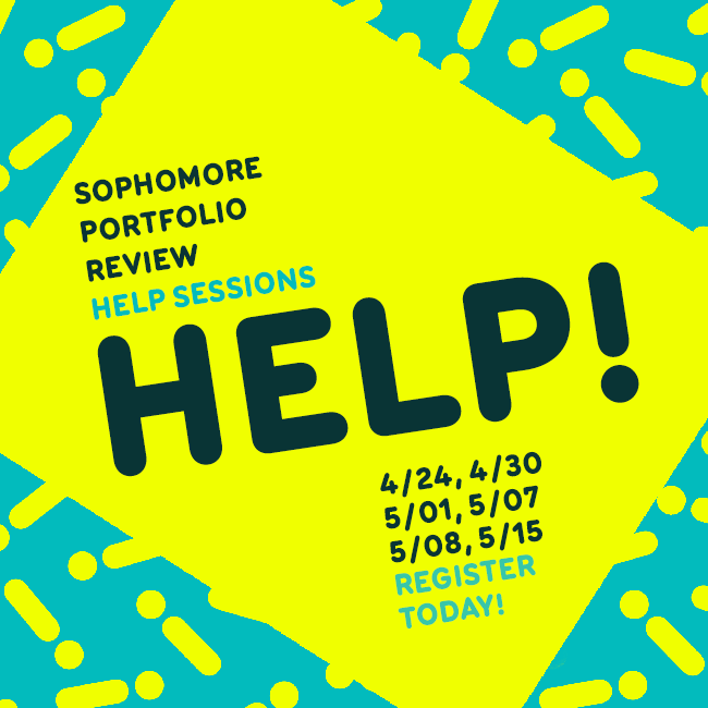 Help! Sophomore Portfolio Review Help Sessions. 4/24, 4/30, 5/1, 5/7, 5/15. Register today!
